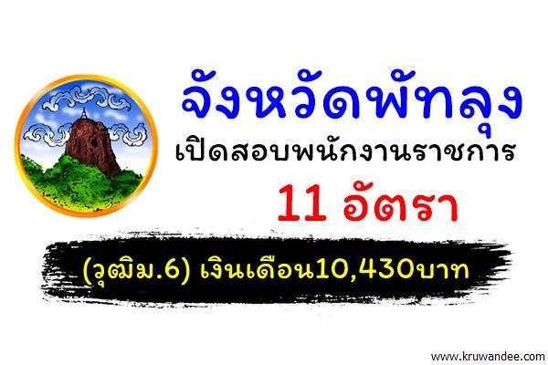 จังหวัดพัทลุง เปิดสอบพนักงานราชการ 11 อัตรา (วุฒิม.6) เงินเดือน10,430บาท