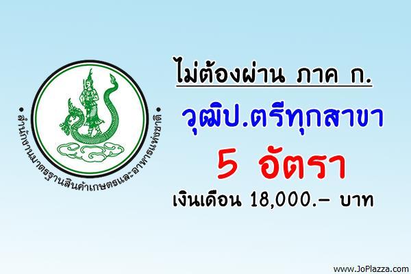 สำนักงานมาตรฐานสินค้าเกษตรและอาหารแห่งชาติ เปิดสอบพนักงานราชการ 5 อัตรา (ป.ตรีทุกสาขา)